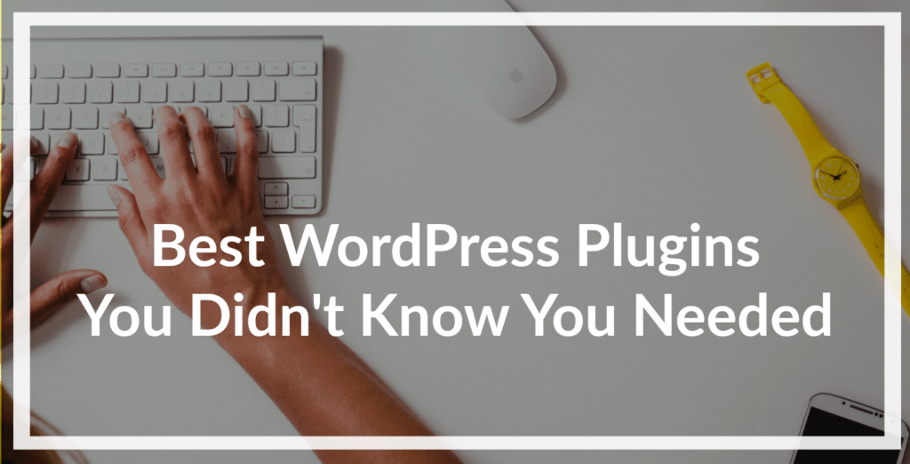 Best WordPress Plugins You Didn't Know You Needed